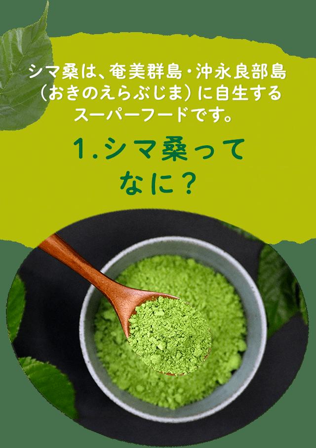 1.シマ桑ってなに? シマ桑は、奄美群島・沖永良部島(おきのえらぶじま)に自生するスーパーフードです。